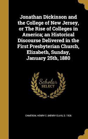 Bog, hardback Jonathan Dickinson and the College of New Jersey, or the Rise of Colleges in America; An Historical Discourse Delivered in the First Presbyterian Chur