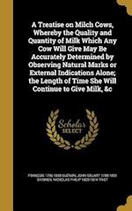 A   Treatise on Milch Cows, Whereby the Quality and Quantity of Milk Which Any Cow Will Give May Be Accurately Determined by Observing Natural Marks o af John Stuart 1788-1851 Skinner, Nicholas Philip 1800-1874 Trist, Francois 1796-1855 Guenon