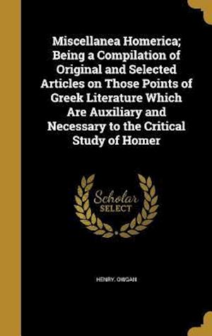 Bog, hardback Miscellanea Homerica; Being a Compilation of Original and Selected Articles on Those Points of Greek Literature Which Are Auxiliary and Necessary to t af Henry Owgan