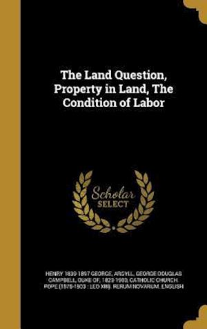 Bog, hardback The Land Question, Property in Land, the Condition of Labor af Henry 1839-1897 George