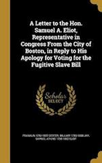 A   Letter to the Hon. Samuel A. Eliot, Representative in Congress from the City of Boston, in Reply to His Apology for Voting for the Fugitive Slave af Samuel Atkins 1798-1862 Eliot, William 1789-1858 Jay, Franklin 1793-1857 Dexter