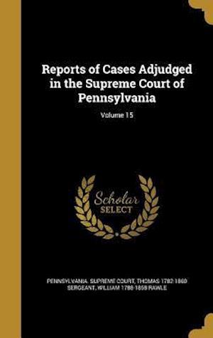 Bog, hardback Reports of Cases Adjudged in the Supreme Court of Pennsylvania; Volume 15 af Thomas 1782-1860 Sergeant, William 1788-1858 Rawle