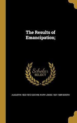 The Results of Emancipation; af Augustin 1823-1872 Cochin, Mary Louise 1831-1889 Booth