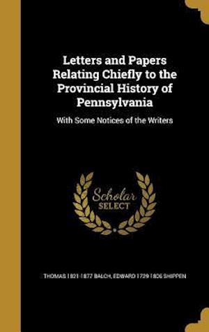 Letters and Papers Relating Chiefly to the Provincial History of Pennsylvania af Thomas 1821-1877 Balch, Edward 1729-1806 Shippen
