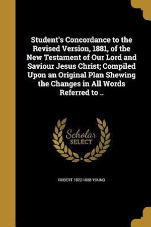 Student's Concordance to the Revised Version, 1881, of the New Testament of Our Lord and Saviour Jesus Christ; Compiled Upon an Original Plan Shewing af Robert 1822-1888 Young