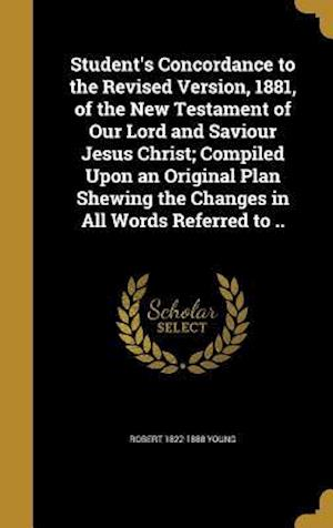 Bog, hardback Student's Concordance to the Revised Version, 1881, of the New Testament of Our Lord and Saviour Jesus Christ; Compiled Upon an Original Plan Shewing af Robert 1822-1888 Young