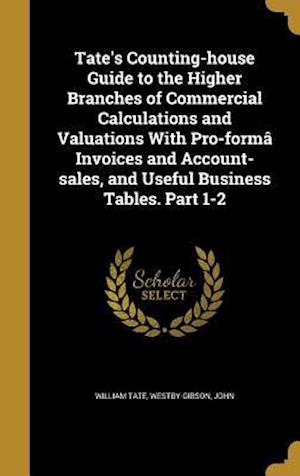 Bog, hardback Tate's Counting-House Guide to the Higher Branches of Commercial Calculations and Valuations with Pro-Forma Invoices and Account-Sales, and Useful Bus af William Tate