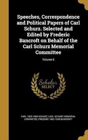 Bog, hardback Speeches, Correspondence and Political Papers of Carl Schurz. Selected and Edited by Frederic Bancroft on Behalf of the Carl Schurz Memorial Committee af Frederic 1860-1945 Bancroft, Carl 1829-1906 Schurz