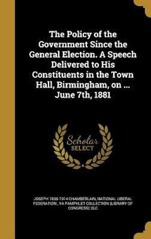 The Policy of the Government Since the General Election. a Speech Delivered to His Constituents in the Town Hall, Birmingham, on ... June 7th, 1881 af Joseph 1836-1914 Chamberlain