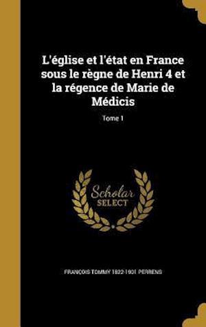 L'Eglise Et L'Etat En France Sous Le Regne de Henri 4 Et La Regence de Marie de Medicis; Tome 1 af Francois Tommy 1822-1901 Perrens