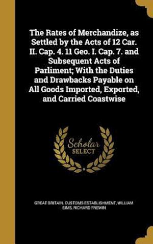 Bog, hardback The Rates of Merchandize, as Settled by the Acts of 12 Car. II. Cap. 4. 11 Geo. I. Cap. 7. and Subsequent Acts of Parliment; With the Duties and Drawb af Richard Frewin, William Sims