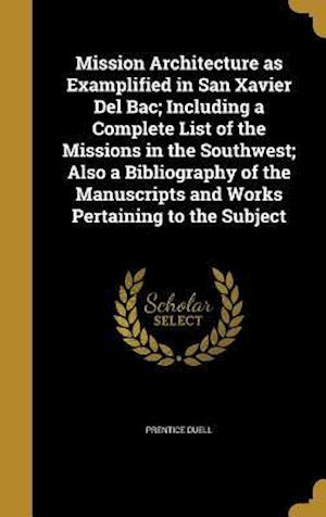 Bog, hardback Mission Architecture as Examplified in San Xavier del Bac; Including a Complete List of the Missions in the Southwest; Also a Bibliography of the Manu af Prentice Duell