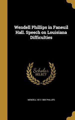 Bog, hardback Wendell Phillips in Faneuil Hall. Speech on Louisiana Difficulties af Wendell 1811-1884 Phillips