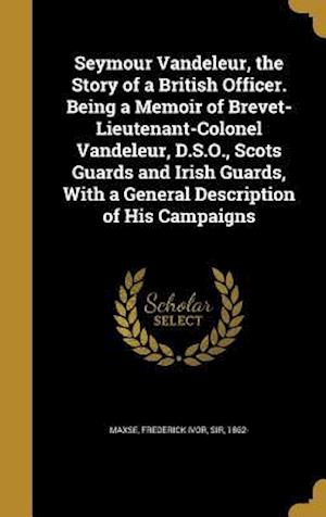 Bog, hardback Seymour Vandeleur, the Story of a British Officer. Being a Memoir of Brevet-Lieutenant-Colonel Vandeleur, D.S.O., Scots Guards and Irish Guards, with