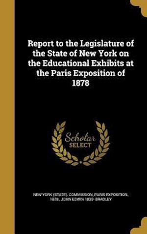 Bog, hardback Report to the Legislature of the State of New York on the Educational Exhibits at the Paris Exposition of 1878 af John Edwin 1839- Bradley