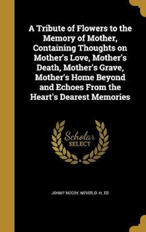 Bog, hardback A   Tribute of Flowers to the Memory of Mother, Containing Thoughts on Mother's Love, Mother's Death, Mother's Grave, Mother's Home Beyond and Echoes af John F. McCoy