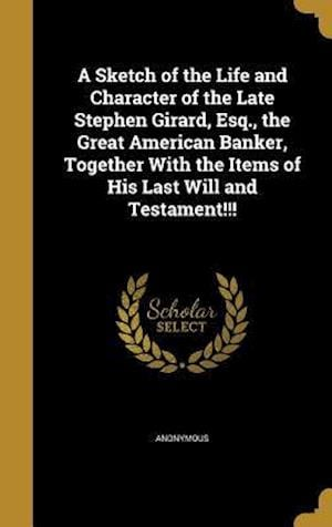 Bog, hardback A   Sketch of the Life and Character of the Late Stephen Girard, Esq., the Great American Banker, Together with the Items of His Last Will and Testame