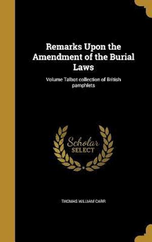Bog, hardback Remarks Upon the Amendment of the Burial Laws; Volume Talbot Collection of British Pamphlets af Thomas William Carr