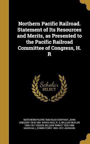 Bog, hardback Northern Pacific Railroad. Statement of Its Resources and Merits, as Presented to the Pacific Railroad Committee of Congress, H. R af John Gregory 1818-1891 Smith