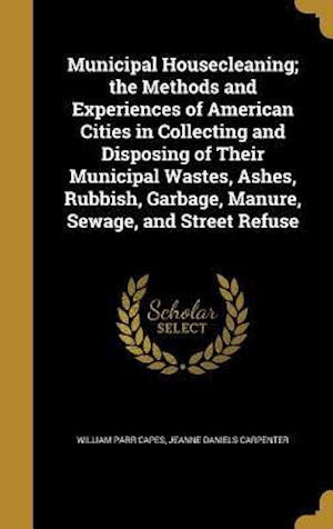 Bog, hardback Municipal Housecleaning; The Methods and Experiences of American Cities in Collecting and Disposing of Their Municipal Wastes, Ashes, Rubbish, Garbage af William Parr Capes, Jeanne Daniels Carpenter