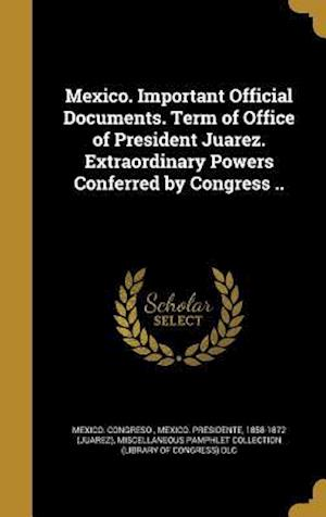 Bog, hardback Mexico. Important Official Documents. Term of Office of President Juarez. Extraordinary Powers Conferred by Congress ..