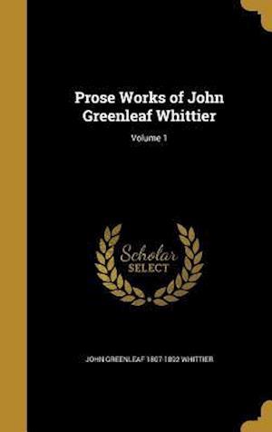 Bog, hardback Prose Works of John Greenleaf Whittier; Volume 1 af John Greenleaf 1807-1892 Whittier