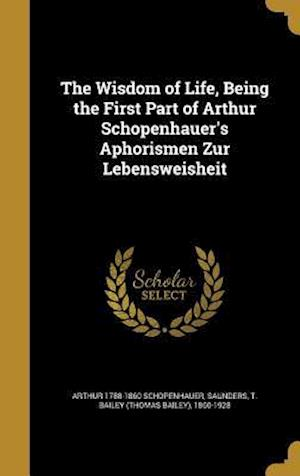 Bog, hardback The Wisdom of Life, Being the First Part of Arthur Schopenhauer's Aphorismen Zur Lebensweisheit af Arthur 1788-1860 Schopenhauer