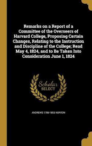 Bog, hardback Remarks on a Report of a Committee of the Overseers of Harvard College, Proposing Certain Changes, Relating to the Instruction and Discipline of the C af Andrews 1786-1853 Norton