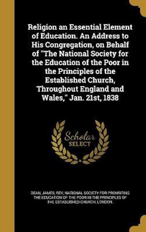 Bog, hardback Religion an Essential Element of Education. an Address to His Congregation, on Behalf of the National Society for the Education of the Poor in the Pri