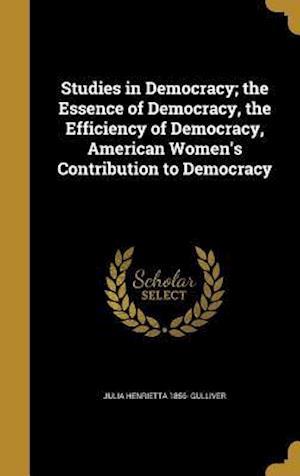 Bog, hardback Studies in Democracy; The Essence of Democracy, the Efficiency of Democracy, American Women's Contribution to Democracy af Julia Henrietta 1856- Gulliver