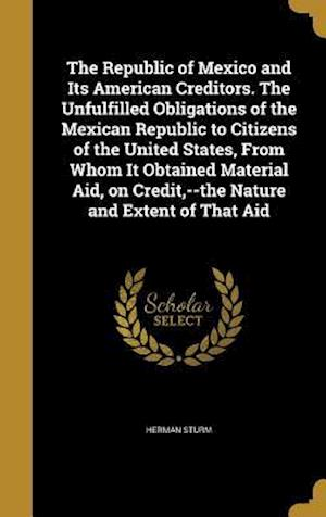 Bog, hardback The Republic of Mexico and Its American Creditors. the Unfulfilled Obligations of the Mexican Republic to Citizens of the United States, from Whom It af Herman Sturm