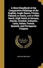 A   Short Handbook of the Comparative Philology of the English, Anglo-Saxon, Frisian, Flemish or Dutch, Low or Platt Dutch, High Dutch or German, Dani af Hyde 1815-1895 Clarke