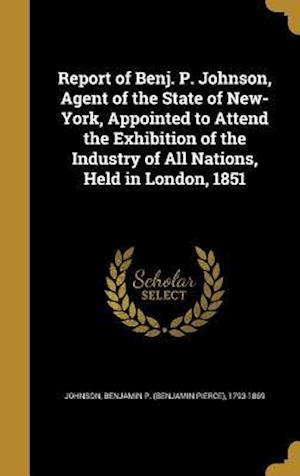 Bog, hardback Report of Benj. P. Johnson, Agent of the State of New-York, Appointed to Attend the Exhibition of the Industry of All Nations, Held in London, 1851