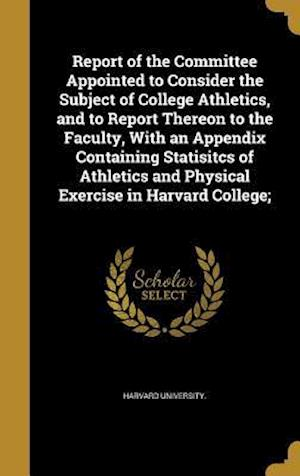 Bog, hardback Report of the Committee Appointed to Consider the Subject of College Athletics, and to Report Thereon to the Faculty, with an Appendix Containing Stat