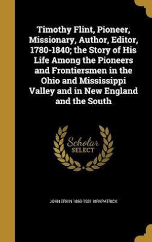 Timothy Flint, Pioneer, Missionary, Author, Editor, 1780-1840; The Story of His Life Among the Pioneers and Frontiersmen in the Ohio and Mississippi V af John Ervin 1869-1931 Kirkpatrick