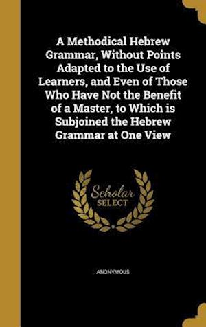 Bog, hardback A   Methodical Hebrew Grammar, Without Points Adapted to the Use of Learners, and Even of Those Who Have Not the Benefit of a Master, to Which Is Subj