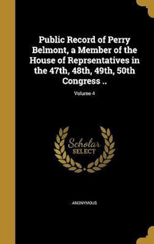 Bog, hardback Public Record of Perry Belmont, a Member of the House of Reprsentatives in the 47th, 48th, 49th, 50th Congress ..; Volume 4