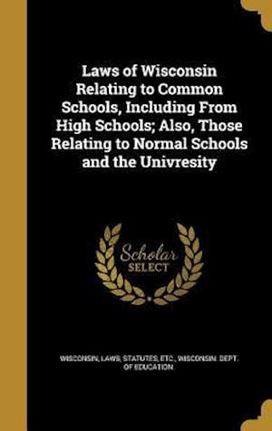 Bog, hardback Laws of Wisconsin Relating to Common Schools, Including from High Schools; Also, Those Relating to Normal Schools and the Univresity
