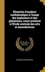 Elements D'Analyse Mathematique A L'Usage Des Ingenieurs Et Des Physiciens, Cours Professe A L'Ecole Centrale Des Arts Et Manufactures af Paul Emile 1855-1930 Appell