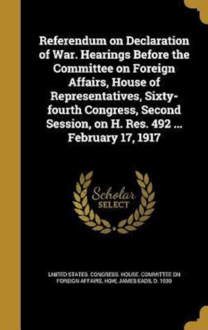 Bog, hardback Referendum on Declaration of War. Hearings Before the Committee on Foreign Affairs, House of Representatives, Sixty-Fourth Congress, Second Session, o