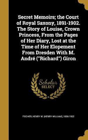 Bog, hardback Secret Memoirs; The Court of Royal Saxony, 1891-1902. the Story of Louise, Crown Princess, from the Pages of Her Diary, Lost at the Time of Her Elopem
