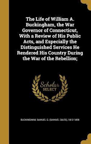 Bog, hardback The Life of William A. Buckingham, the War Governor of Connecticut, with a Review of His Public Acts, and Especially the Distinguished Services He Ren
