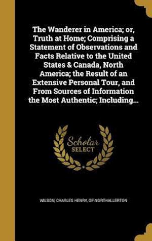 Bog, hardback The Wanderer in America; Or, Truth at Home; Comprising a Statement of Observations and Facts Relative to the United States & Canada, North America; Th