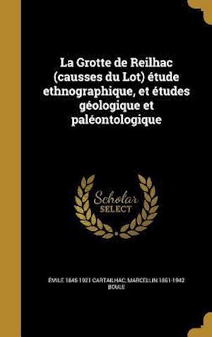 La Grotte de Reilhac (Causses Du Lot) Etude Ethnographique, Et Etudes Geologique Et Paleontologique af Marcellin 1861-1942 Boule, Emile 1845-1921 Cartailhac