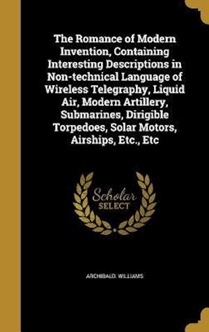 Bog, hardback The Romance of Modern Invention, Containing Interesting Descriptions in Non-Technical Language of Wireless Telegraphy, Liquid Air, Modern Artillery, S af Archibald Williams