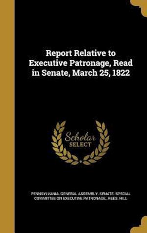 Bog, hardback Report Relative to Executive Patronage, Read in Senate, March 25, 1822 af Rees Hill