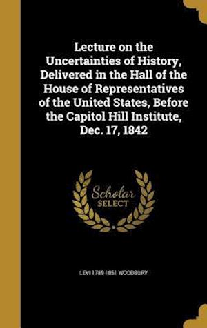 Bog, hardback Lecture on the Uncertainties of History, Delivered in the Hall of the House of Representatives of the United States, Before the Capitol Hill Institute af Levi 1789-1851 Woodbury