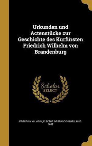 Bog, hardback Urkunden Und Actenstucke Zur Geschichte Des Kurfursten Friedrich Wilhelm Von Brandenburg