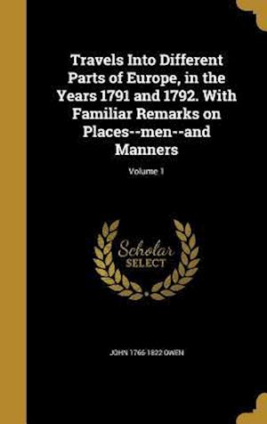 Travels Into Different Parts of Europe, in the Years 1791 and 1792. with Familiar Remarks on Places--Men--And Manners; Volume 1 af John 1766-1822 Owen