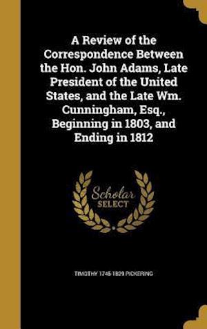 A   Review of the Correspondence Between the Hon. John Adams, Late President of the United States, and the Late Wm. Cunningham, Esq., Beginning in 180 af Timothy 1745-1829 Pickering